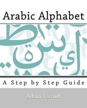 Arabic Alphabet - A Step By Step Guide ebook by Adam Yacoub
