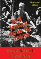Our Jungle Road To Tokyo [Illustrated Edition] ebook by General Robert L. Eichelberger