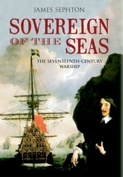 Sovereign of the Seas - The Seventeenth Century Warship ebook by James H Sephton
