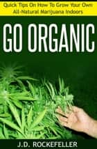 Go Organic: Quick Tips on How to Grow Your Own All-Natural Marijuana Indoors ebook by J.D. Rockefeller
