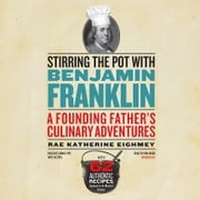 Stirring the Pot with Benjamin Franklin - A Founding Father's Culinary Adventures audiobook by Rae Katherine Eighmey