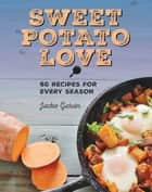 Sweet Potato Love - 60 Recipes for Every Season ebook by Jackie Garvin