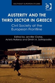 Austerity and the Third Sector in Greece - Civil Society at the European Frontline ebook by Dr Dimitri A. Sotiropoulos,Dr Jennifer Clarke,Professor Asteris Huliaras,Professor Florian Bieber