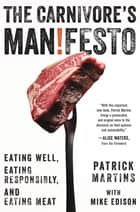The Carnivore's Manifesto - Eating Well, Eating Responsibly, and Eating Meat ebook by Patrick Martins, Mike Edison, Alice Waters