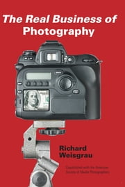 The Real Business of Photography ebook by Richard Weisgrau