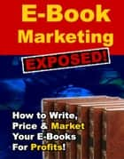 E-Book Marketing Exposed! - How to Write, Price & Market Your E-Books for Profits! ebook by Thrivelearning Institute Library