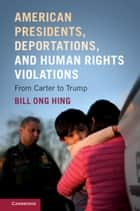 American Presidents, Deportations, and Human Rights Violations - From Carter to Trump eBook by Bill Ong Hing