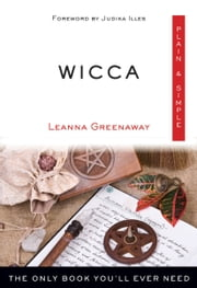 Wicca, Plain & Simple - The Only Book You'll Ever Need ebook by Leanna Greenaway, Judika Illes
