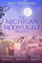 The Michigan Moonlight Trilogy - Animal Prints, Snow Prints & Finger Prints Boxed Set ebook by May Williams