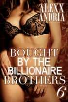 Bought By The Billionaire Brothers 6 ebook by Alexx Andria