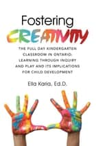 Fostering Creativity - The Full Day Kindergarten Classroom in Ontario: Learning Through Inquiry and Play and Its Implications for Child Development ebook by Ella Karia Ed.D.