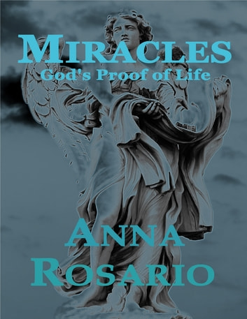 Miracles, God's Proof of Life ebook by Anna Rosario