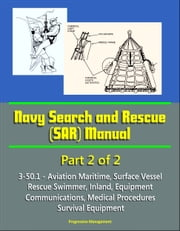 Navy Search and Rescue (SAR) Manual - 3-50.1 - Part 2 of 2 - Aviation Maritime, Surface Vessel, Rescue Swimmer, Inland, Equipment, Communications, Medical Procedures, Survival Equipment ebook by Progressive Management