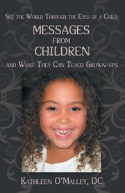 Messages from Children … and What They Can Teach Grown-ups ebook by Kathleen O'Malley, DC