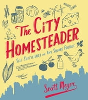 The City Homesteader - Self-Sufficiency on Any Square Footage ebook by Scott Meyer