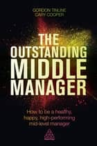 The Outstanding Middle Manager - How to be a Healthy, Happy, High-performing Mid-level Manager ebook by Gordon Tinline, Cary Cooper