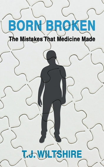 Born Broken - The Mistakes That Medicine Made ebook by T.J. WILTSHIRE