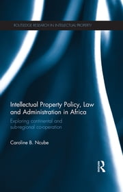 Intellectual Property Policy, Law and Administration in Africa - Exploring Continental and Sub-regional Co-operation ebook by Caroline B. Ncube