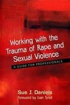 Working with the Trauma of Rape and Sexual Violence - A Guide for Professionals ebook by Sue J. Daniels, Ivan Tyrrell
