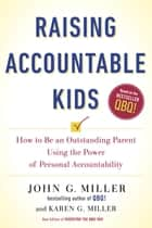 Raising Accountable Kids - How to Be an Outstanding Parent Using the Power of Personal Accountability ebook by John G. Miller, Karen G. Miller