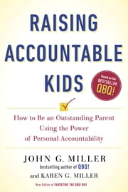 Raising Accountable Kids - How to Be an Outstanding Parent Using the Power of Personal Accountability ebook by John G. Miller,Karen G. Miller