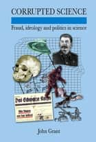 Corrupted Science: Fraud, Ideology and Politics in Science ebook by John Grant