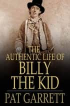The Authentic Life of Billy, The Kid ebook by Pat Garrett, Ash Upson