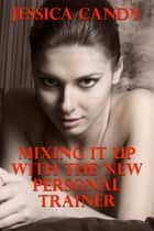 Mixing It Up With The New Personal Trainer ebook by Jessica Candy