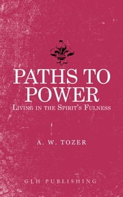Paths to Power - Living in the Spirit's Fulness ebook by A. W. Tozer