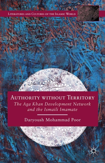 Authority without Territory - The Aga Khan Development Network and the Ismaili Imamate ebook by Daryoush Mohammad Poor