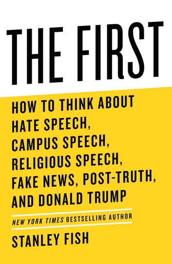The First - How to Think About Hate Speech, Campus Speech, Religious Speech, Fake News, Post-Truth, and Donald Trump ebook by Stanley Fish