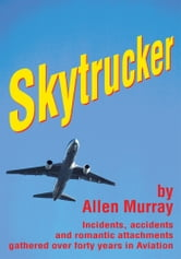 Skytrucker - Incidents, accidents and romantic attachments gathered over forty years in Aviation ebook by Allen Murray