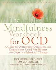 The Mindfulness Workbook for Ocd: A Guide to Overcoming Obsessions and Compulsions Using Mindfulness and Cognitive Behavioral Therapy ebook by Hershfield, Jon