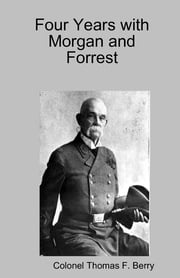 Four Years with Morgan and Forrest ebook by Colonel Thomas F. Berry