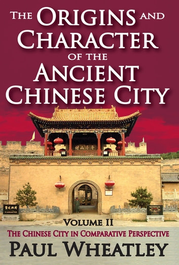 The Origins and Character of the Ancient Chinese City - Volume 2, The Chinese City in Comparative Perspective ebook by Paul Wheatley