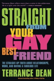 Straight from Your Gay Best Friend - The Straight-Up Truth About Relationships, Work, and Having a Fabulous Life ebook by Terrance Dean