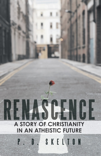 RENASCENCE - A Story of Christianity in an Atheistic Future ebook by P. D. Skelton
