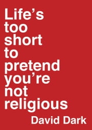 Life's Too Short to Pretend You're Not Religious ebook by David Dark