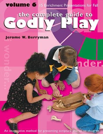 The Complete Guide to Godly Play - Volume 6 ebook by Jerome W. Berryman