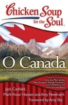 Chicken Soup for the Soul: O Canada - 101 Heartwarming and Inspiring Stories by and for Canadians ebook by Jack Canfield, Mark Victor Hansen, Amy Newmark