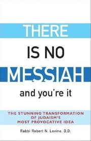 There Is No Messiah—and You're It - The Stunning Transformation of Judaism's Most Provocative Idea ebook by Rabbi Robert N. Levine