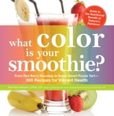 What Color is Your Smoothie? - From Red Berry Roundup to Super Smart Purple Tart--300 Recipes for Vibrant Health ebook by Britt Allen Brandon,Nicole Cormier