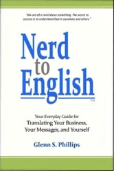 Nerd-to-English: Your Everday Guide for Translating Your Business, Your Messages, and Yourself ebook by Glenn S. Phillips
