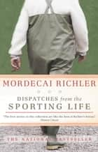 Dispatches from the Sporting Life ebook by Mordecai Richler