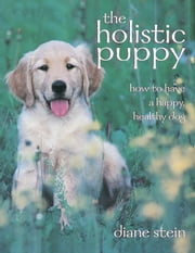 The Holistic Puppy - How to Have a Happy, Healthy Dog ebook by Diane Stein
