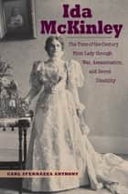 Ida McKinley - The Turn-of-the-Century First Lady Through War, Assassination, and Secret Disability ebook by Carl Sferrazza Anthony