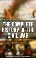 The Complete History of the Civil War (Including Memoirs & Biographies of the Lead Commanders) - Memoirs of Ulysses S. Grant & William T. Sherman, Biographies of Abraham Lincoln, Jefferson Davis & Robert E. Lee, The Emancipation Proclamation, Gettysburg Address, Presidential Orders & Actions ebook by Abraham Lincoln, Ulysses S. Grant, William T. Sherman,...