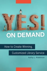Yes! on Demand - How to Create Winning, Customized Library Service ebook by Kathy L. Middleton