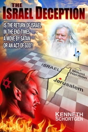 The Israel Deception - Is the Return of Istael in the End Time a Move by Satan or an Act of God? ebook by Kenneth Schortgen Jr