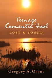 Teenage Romantic Fool - Lost & Found ebook by Gregory A. Grant